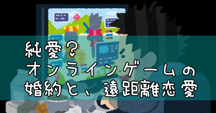 純愛?オンラインゲームの遠距離恋愛と婚約~前編